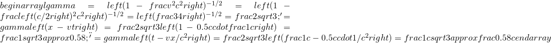 begin{array}{l}gamma=left(1-frac{v^2}{c^2}right)^{-1/2}=left(1-frac{left(c/2right)^2}{c^2}right)^{-1/2}=left(frac34right)^{-1/2}=frac2{sqrt3};\x'=gammaleft(x-vtright)=frac2{sqrt3}left(1-0.5ccdotfrac1cright)=frac1{sqrt3}approx0.58;\t'=gammaleft(t-vx/c^2right)=frac2{sqrt3}left(frac1c-0.5ccdot1/c^2right)=frac1{csqrt3}approxfrac{0.58}cend{array}