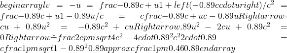 begin{array}{l}v=-u=frac{-0.89c+u}{1+left(-0.89ccdot uright)/c^2}=frac{-0.89c+u}{1-0.89u/c}=cfrac{-0.89c+u}{c-0.89u}Rightarrow\-cu+0.89u^2=-0.89c^2+cuRightarrow\0.89u^2-2cu+0.89c^2=0Rightarrow\u=frac{2cpmsqrt{4c^2-4cdot0.89^2c^2}}{2cdot0.89}=cfrac{1pmsqrt{1-0.89^2}}{0.89}approx cfrac{1pm0.46}{0.89}end{array}